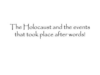 The Holocaust and the events that took place after words!