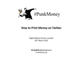 How to Print Money on Twitter Digital Money Forum, London 28 th  March 2012