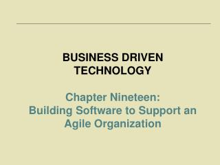 BUSINESS DRIVEN TECHNOLOGY Chapter Nineteen:  Building Software to Support an Agile Organization
