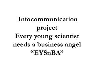 "Infocommunication project  Every young scientist needs a business angel ""EYSnBA"""