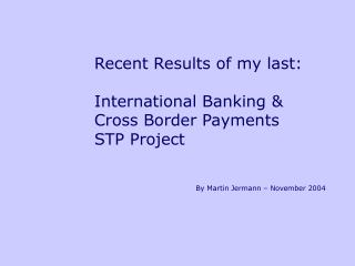 Recent Results of my last:  International Banking & Cross Border Payments  STP Project