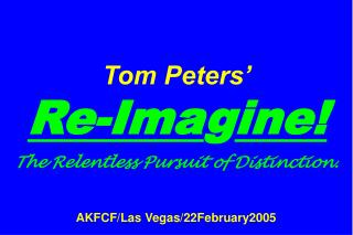 Tom Peters'   Re-Ima g ine! The Relentless Pursuit of Distinction. AKFCF/Las Vegas/22February2005
