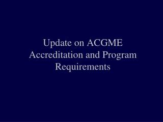 Update on ACGME Accreditation and Program Requirements
