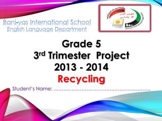 Grade 5 3 rd  Trimester  Project 2013 - 2014 Recycling  Student's Name:  ………………………………………