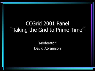 "CCGrid 2001 Panel ""Taking the Grid to Prime Time"""