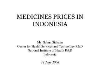 MEDICINES PRICES IN INDONESIA     Ms. Selma Siahaan Center for Health Services and Technology RD National Institute of H