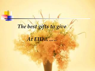 The best gifts to give At EID……..