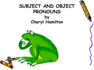 SUBJECT AND OBJECT PRONOUNS by Cheryl Hamilton