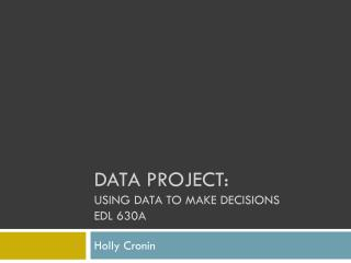 DATA Project: Using Data to make decisions Edl  630a