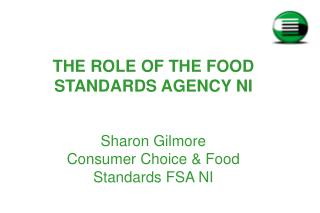 THE ROLE OF THE FOOD STANDARDS AGENCY NI Sharon Gilmore Consumer Choice & Food Standards FSA NI