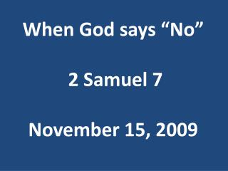 "When God says ""No""  2 Samuel 7 November 15, 2009"
