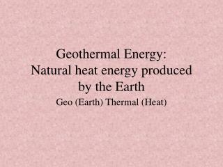 Geothermal Energy: Natural heat energy produced  by the Earth