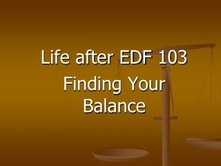 Life after EDF 103 Finding Your Balance