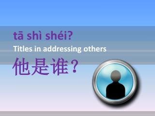 tā shì shéi?  Titles in addressing others