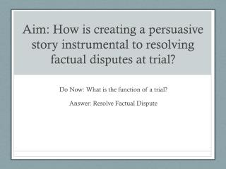 Aim: How is creating a persuasive story instrumental to resolving factual disputes at trial?