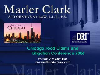 Chicago Food Claims and  	 Litigation Conference 2006 William D. Marler, Esq.