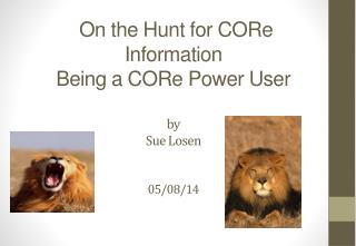On the Hunt for CORe Information  Being a CORe Power User by Sue Losen 05/08/14