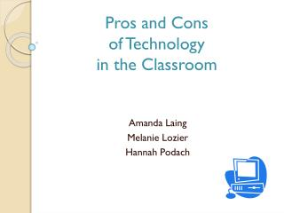 Pros and Cons of Technology in the Classroom Amanda Laing Melanie Lozier Hannah  Podach