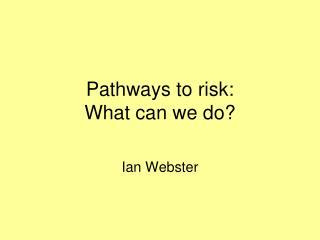Pathways to risk: What can we do?