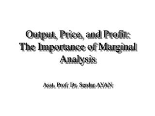 Output, Price, and Profit: The Importance of Marginal Analysis Asst. Prof. Dr. Serdar AYAN