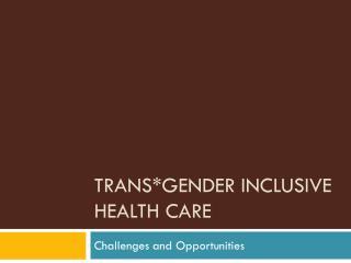 Trans*gender  I nclusive  H ealth Care