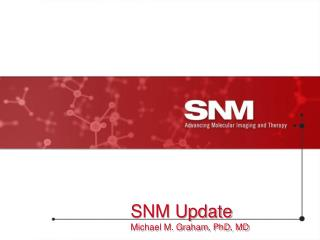 SNM Update Michael M. Graham, PhD, MD