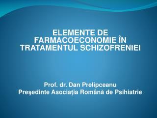 ELEMENTE DE FARMACOECONOMIE  ÎN TRATAMENTUL SCHIZOFRENIEI Prof. dr. Dan Prelipceanu