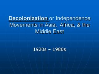 Decolonization  or  Independence Movements in Asia,  Africa, & the Middle East
