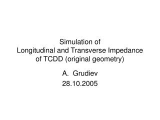 Simulation of  Longitudinal and Transverse Impedance of TCDD (original geometry)