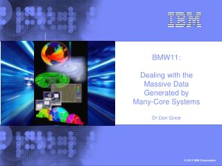BMW11: Dealing with the Massive Data Generated by Many-Core Systems Dr Don Grice