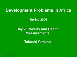 Day 2: Poverty and Health Measurements Takashi Yamano