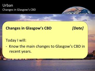Changes in Glasgow's CBD			 [Date] Today I will: