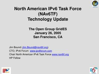 North American IPv6 Task Force (NAv6TF) Technology Update The Open Group GridES January 26, 2005 San Francisco, CA