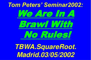 Tom Peters' Seminar2002:  We Are In A Brawl With  No Rules! TBWA.SquareRoot. Madrid.03/05/2002