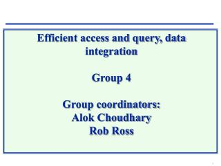 Efficient access and query, data integration  Group 4 Group coordinators: Alok Choudhary Rob Ross