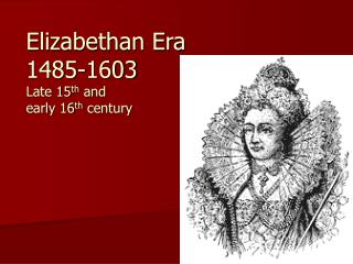 Elizabethan Era 1485-1603 Late 15 th  and  early 16 th  century