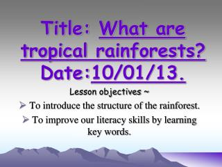 Title:  What are tropical rainforests? Date: 10/01/13.