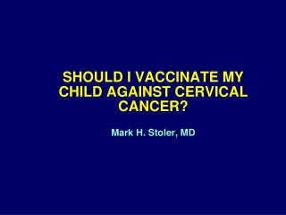 SHOULD I VACCINATE MY  CHILD AGAINST CERVICAL CANCER? Mark H. Stoler, MD