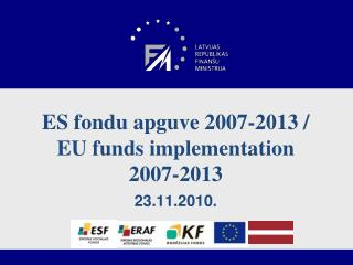 ES fondu apguve 2007-2013 /  EU  funds implementation 2007-2013 23.11.2010.