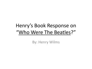 "Henry's Book Response on    "" Who Were The Beatles ?"""