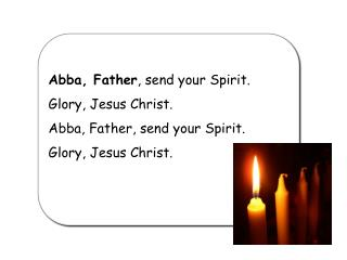 Abba, Father , send your Spirit. Glory, Jesus Christ. Abba, Father, send your Spirit.