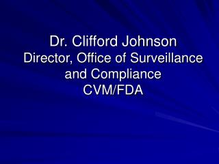 Dr. Clifford Johnson Director, Office of Surveillance and Compliance CVM/FDA