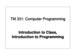TM 331: Computer Programming Introduction to Class, Introduction to Programming