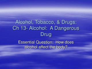 Alcohol, Tobacco, & Drugs: Ch 13- Alcohol:  A Dangerous Drug