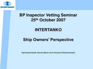 BP Inspector Vetting Seminar  25 th  October 2007 INTERTANKO  Ship Owners' Perspective Capt Howard Snaith: Director Ma
