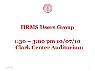 HRMS Users Group 1:30 – 3:00 pm 10/07/10 Clark Center Auditorium