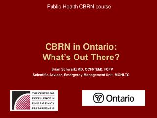 CBRN in Ontario: What's Out There? Brian Schwartz MD, CCFP(EM), FCFP Scientific Advisor, Emergency Management Unit, MO