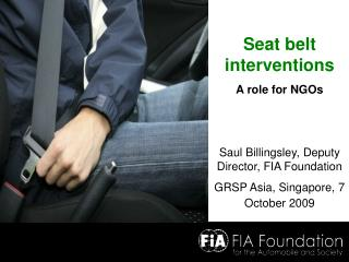 Seat belt interventions A role for NGOs Saul Billingsley, Deputy Director, FIA Foundation