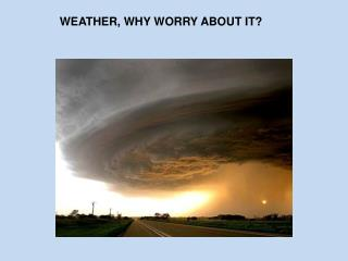 WEATHER, WHY WORRY ABOUT IT?
