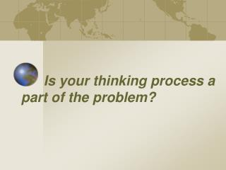 Is your thinking process a part of the problem?